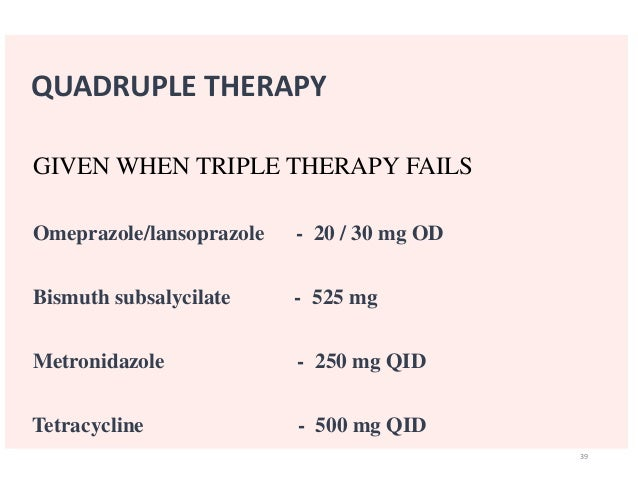QUADRUPLE THERAPY  GIVEN WHEN TRIPLE THERAPY FAILS  Omeprazole/lansoprazole - 20 / 30 mg OD  Bismuth subsalycilate - 525 m...