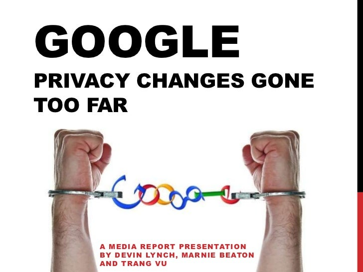 GOOGLEPRIVACY CHANGES GONETOO FAR    A MEDIA REPORT PRESENTATION    BY DEVIN LYNCH, MARNIE BEATON    AND TRANG VU