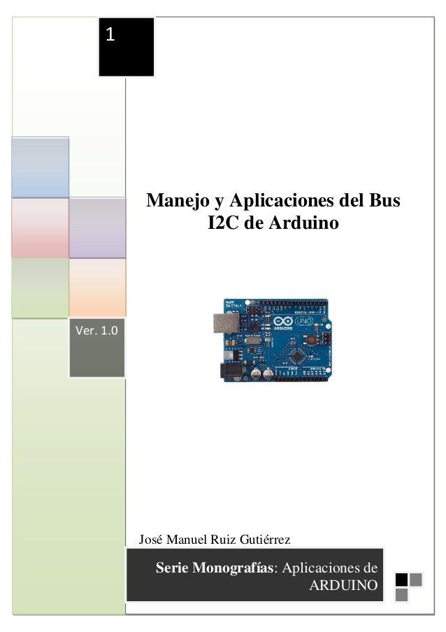 1            Manejo y Aplicaciones del Bus                  I2C de ArduinoVer. 1.0           José Manuel Ruiz Gutiérrez   ...