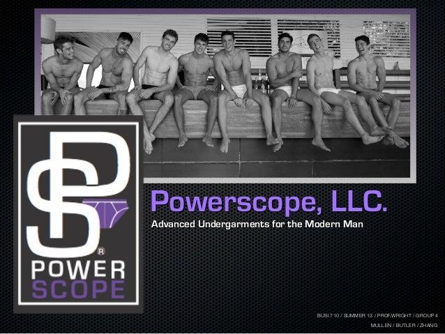 Advanced Undergarments for the Modern Man Powerscope, LLC. BUSI 710 / SUMMER 13 / PROF.WRIGHT / GROUP 4 MULLEN / BUTLER / ...