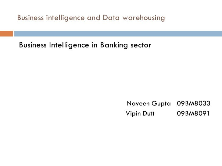 Business intelligence and Data warehousing <ul><li>Business Intelligence in Banking sector </li></ul><ul><li>Naveen Gupta ...