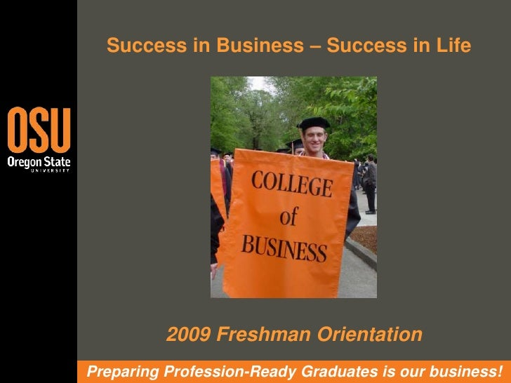 Success in Business – Success in Life <br />2009 Freshman Orientation<br />Preparing Profession-Ready Graduates is our bus...