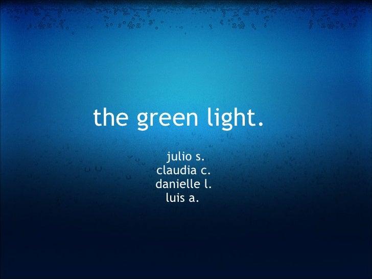 the green light.   julio s. claudia c. danielle l.  luis a.