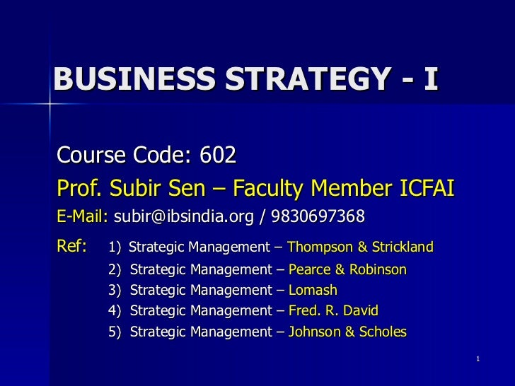 BUSINESS STRATEGY - I Course Code: 602 Prof. Subir Sen – Faculty Member ICFAI E-Mail:   subir@ibsindia.org / 9830697368 Re...