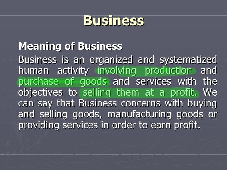 Business <ul><li>Meaning of Business </li></ul><ul><li>Business is an organized and systematized human activity involving ...