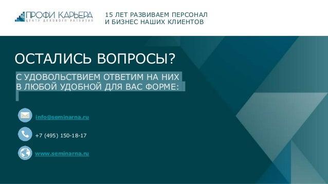 ОСТАЛИСЬ ВОПРОСЫ? info@seminarna.ru +7 (495) 150-18-17 www.seminarna.ru 15 ЛЕТ РАЗВИВАЕМ ПЕРСОНАЛ И БИЗНЕС НАШИХ КЛИЕНТОВ ...