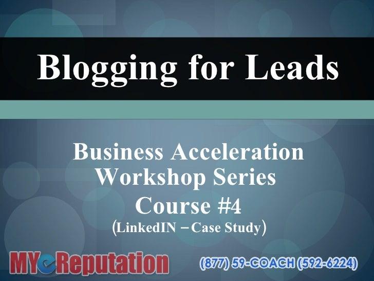 Blogging for Leads Business Acceleration Workshop Series  Course #4 (LinkedIN – Case Study)