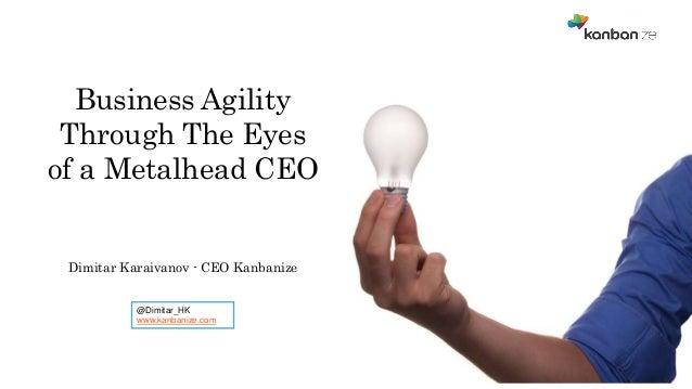 @Dimitar_HK www.kanbanize.com Business Agility Through The Eyes of a Metalhead CEO Dimitar Karaivanov - CEO Kanbanize