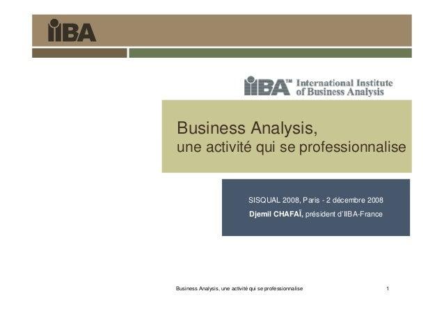 Business Analysis, une activité qui se professionnalise 1 Business Analysis, une activité qui se professionnalise SISQUAL ...