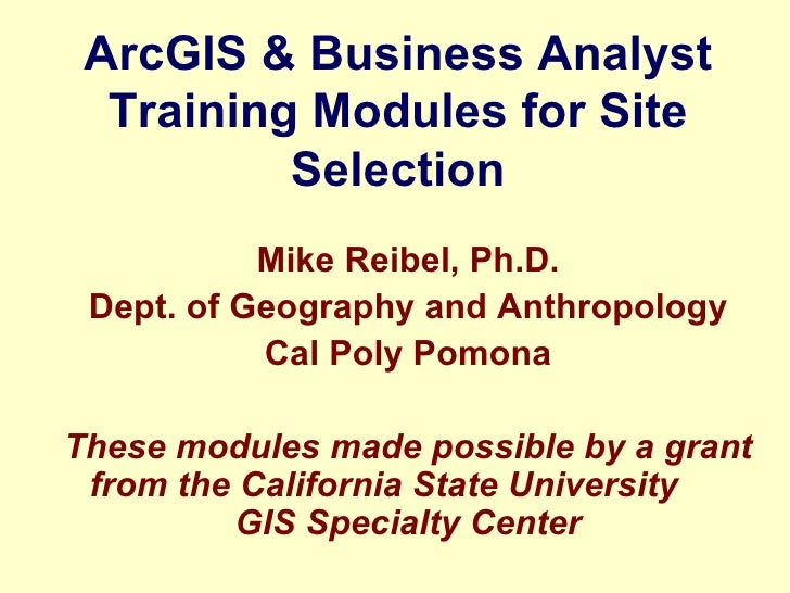ArcGIS & Business Analyst Training Modules for Site Selection Mike Reibel, Ph.D. Dept. of Geography and Anthropology Cal P...