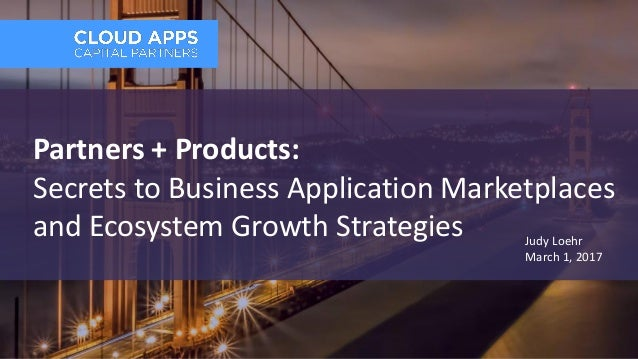 Partners + Products: Secrets to Business Application Marketplaces and Ecosystem Growth Strategies Judy Loehr March 1, 2017