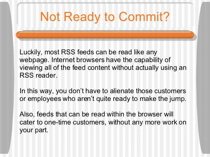 Not Ready to Commit? Luckily, most RSS feeds can be read like any  webpage. Internet browsers have the capability of viewi...