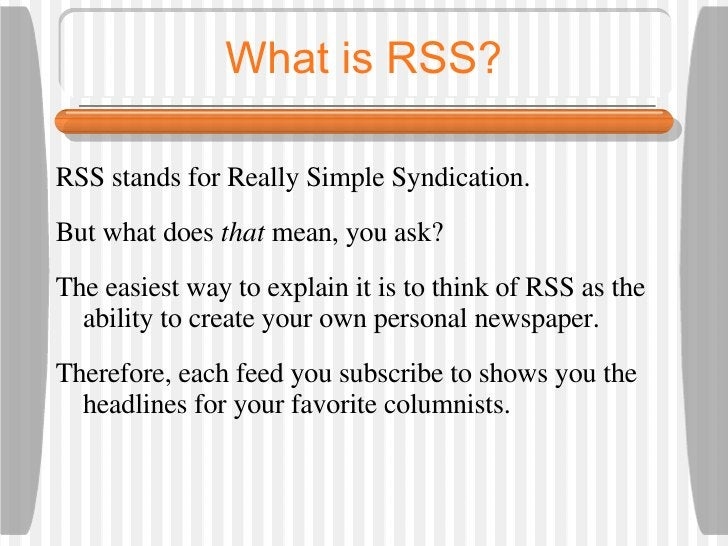 What is RSS? <ul><li>RSS stands for Really Simple Syndication.  </li></ul><ul><li>But what does  that  mean, you ask? </li...