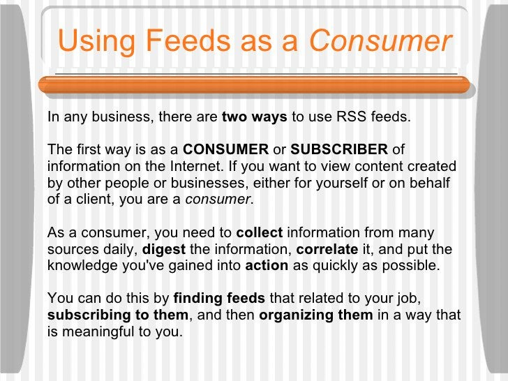 Using Feeds as a  Consumer In any business, there are  two ways  to use RSS feeds.  The first way is as a  CONSUMER  or  S...