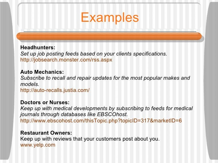 Examples Headhunters:  Set up job posting feeds based on your clients specifications.  http://jobsearch.monster.com/rss.as...