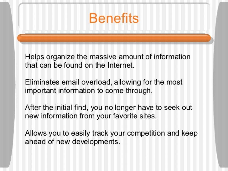 Benefits Helps organize the massive amount of information that can be found on the Internet. Eliminates email overload, al...