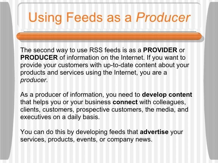 Using Feeds as a  Producer The second way to use RSS feeds is as a  PROVIDER  or  PRODUCER  of information on the Internet...