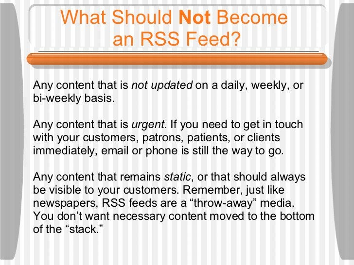 What Should  Not  Become  an RSS Feed? Any content that is  not updated  on a daily, weekly, or bi-weekly basis.  Any cont...