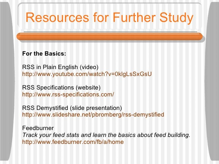 Resources for Further Study For the Basics:  RSS in Plain English (video) http://www.youtube.com/watch?v=0klgLsSxGsU RSS S...