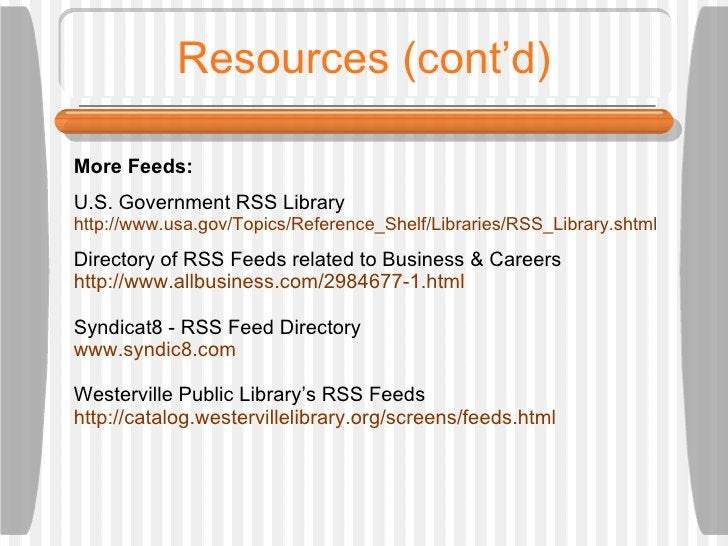 Resources (cont'd) More Feeds: U.S. Government RSS Library http://www.usa.gov/Topics/Reference_Shelf/Libraries/RSS_Library...