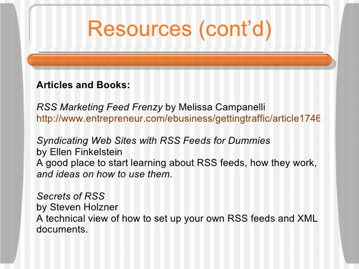 Resources (cont'd) Articles and Books: RSS Marketing Feed Frenzy  by Melissa Campanelli  http://www.entrepreneur.com/ebusi...
