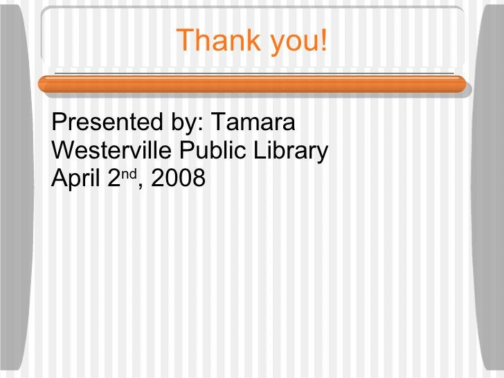 Thank you! Presented by: Tamara Westerville Public Library April 2 nd , 2008