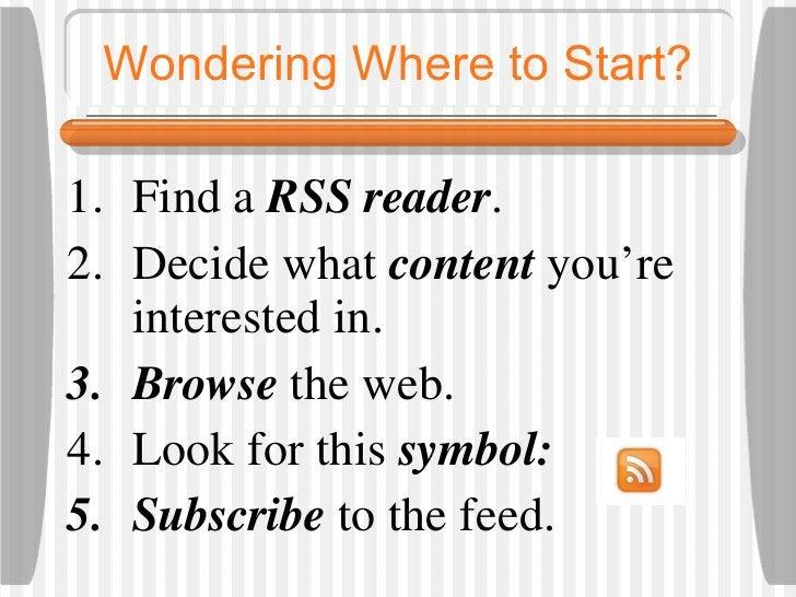 Wondering Where to Start? <ul><li>Find a  RSS reader .  </li></ul><ul><li>Decide what  content   you're interested in.  </...