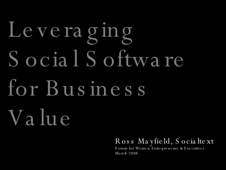 Leveraging Social Software for Business Value Ross Mayfield, Socialtext Forum for Women Entrepreneurs & Executives March 2...