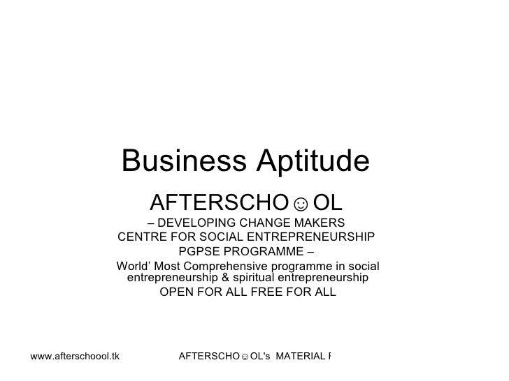 Business Aptitude  AFTERSCHO☺OL   –  DEVELOPING CHANGE MAKERS  CENTRE FOR SOCIAL ENTREPRENEURSHIP  PGPSE PROGRAMME –  Worl...