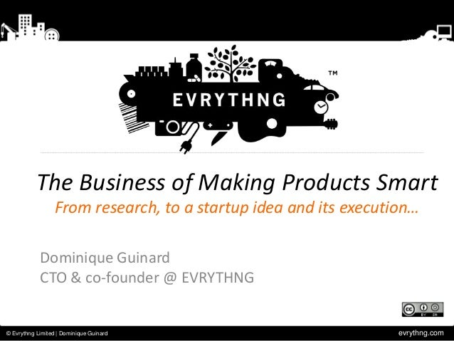 evrythng.com© Evrythng Limited | Dominique GuinardThe Business of Making Products SmartFrom research, to a startup idea an...