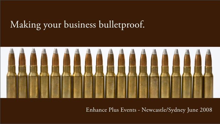 Making your business bulletproof.                       Enhance Plus Events - Newcastle/Sydney June 2008