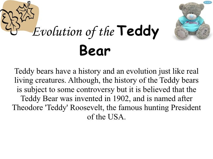 Evolution of the   Teddy Bear Teddy bears have a history and an evolution just like real living creatures. Although, the h...