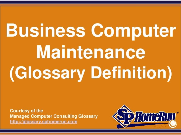 SPHomeRun.comBusiness Computer   Maintenance (Glossary Definition)  Courtesy of the  Managed Computer Consulting Glossary ...
