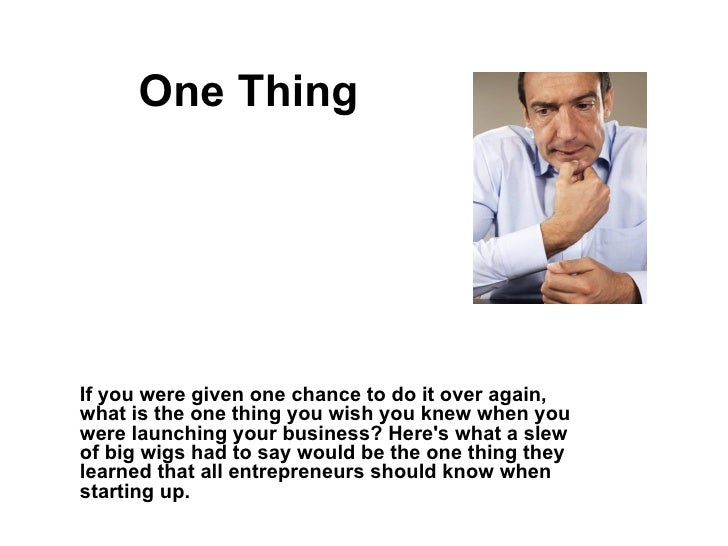One Thing If you were given one chance to do it over again, what is the one thing you wish you knew when you were launchin...
