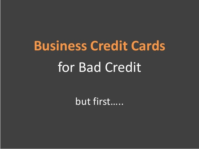 Business Credit Cards   for Bad Credit      but first…..