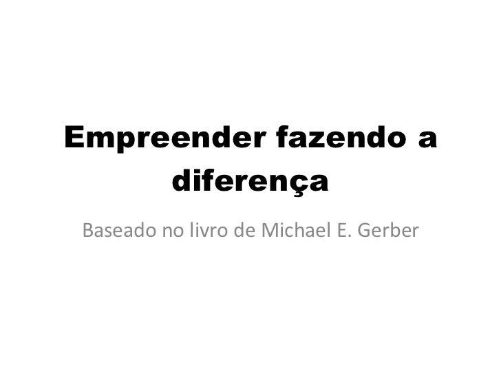 Empreender fazendo a diferença Baseado no livro de Michael E. Gerber