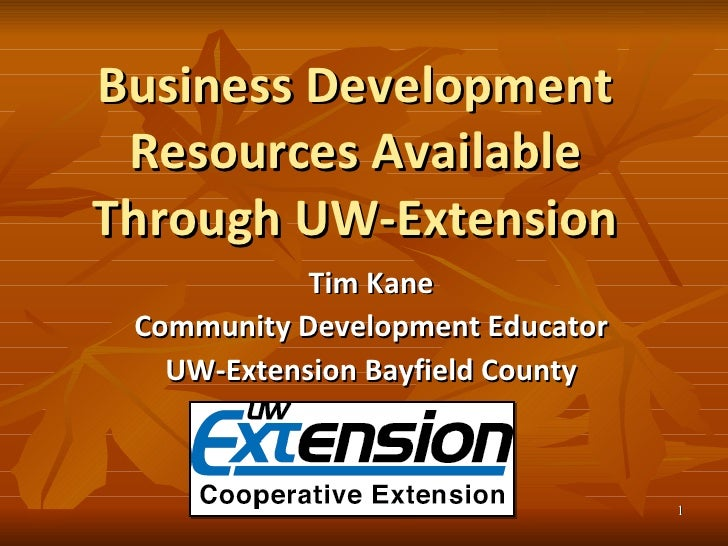 Business Development Resources Available Through UW-Extension Tim Kane Community Development Educator UW-Extension Bayfiel...
