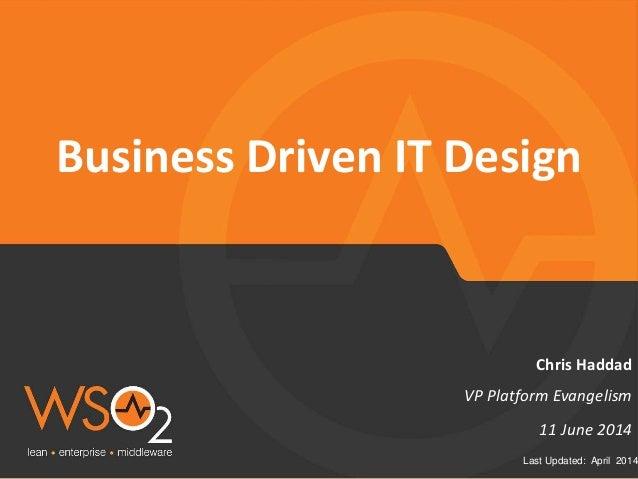 Last Updated: April 2014 Business Driven IT Design VP Platform Evangelism Chris Haddad 11 June 2014