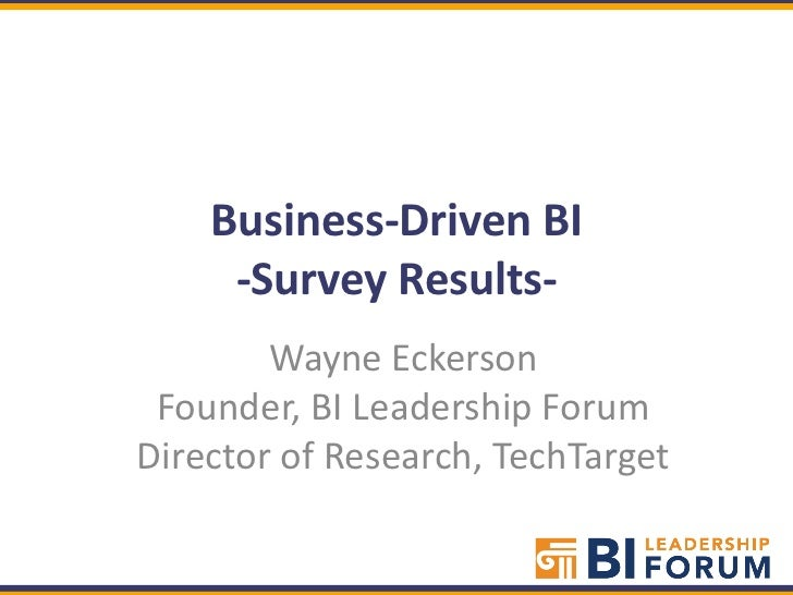 Business-Driven BI     -Survey Results-        Wayne Eckerson Founder, BI Leadership ForumDirector of Research, TechTarget