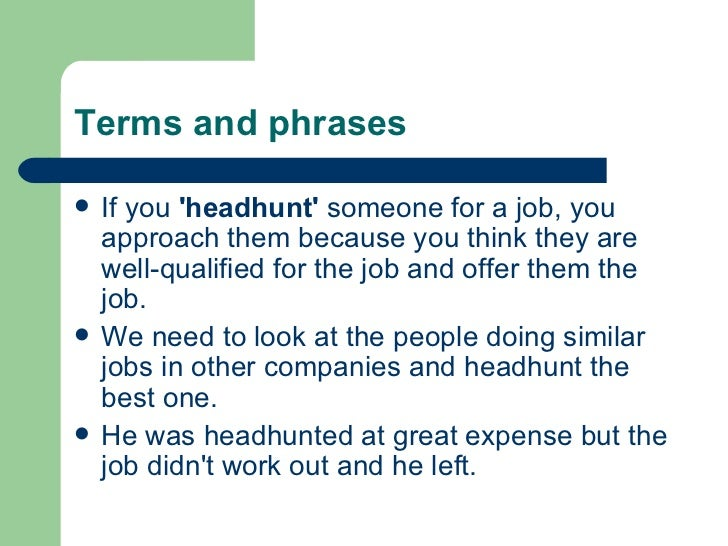 Terms and phrases <ul><li>If you  'headhunt'  someone for a job, you approach them because you think they are well-qualifi...