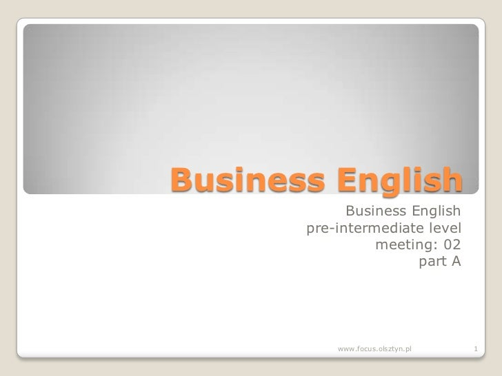 Business English<br />Business English<br />pre-intermediate level<br />meeting: 02<br />part A<br />1<br />www.focus.olsz...
