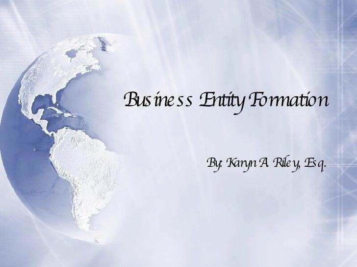 Business Entity Formation By: Karyn A. Riley, Esq.