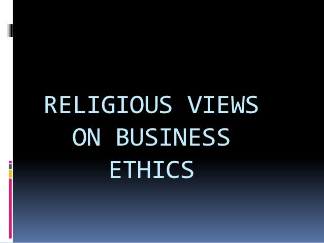 RELIGIOUS VIEWS  ON BUSINESS    ETHICS