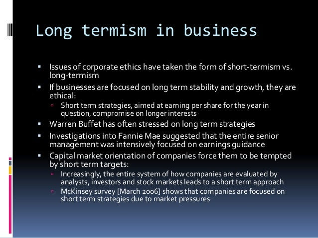 Long termism in business Issues of corporate ethics have taken the form of short-termism vs.  long-termism If businesses...