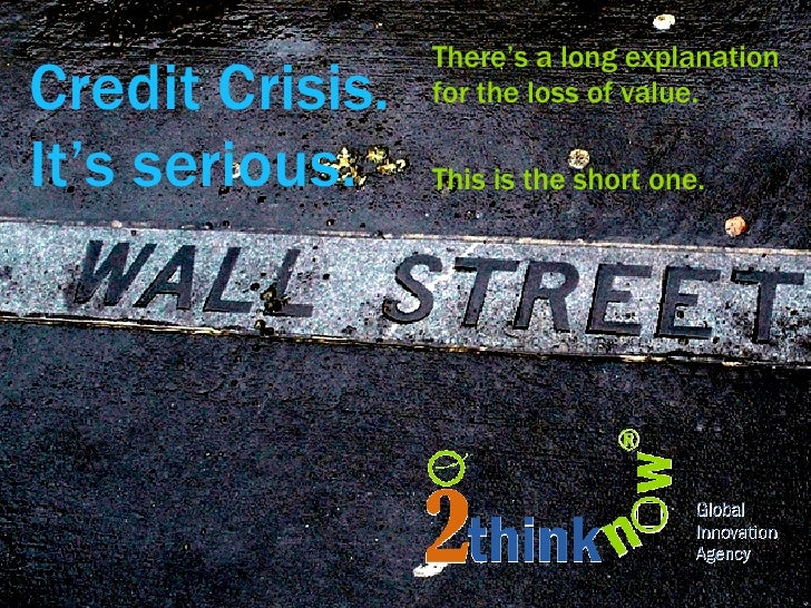 Credit Crisis. It's serious. <ul><li>There's a long explanation for the loss of value. </li></ul><ul><li>This is the short...