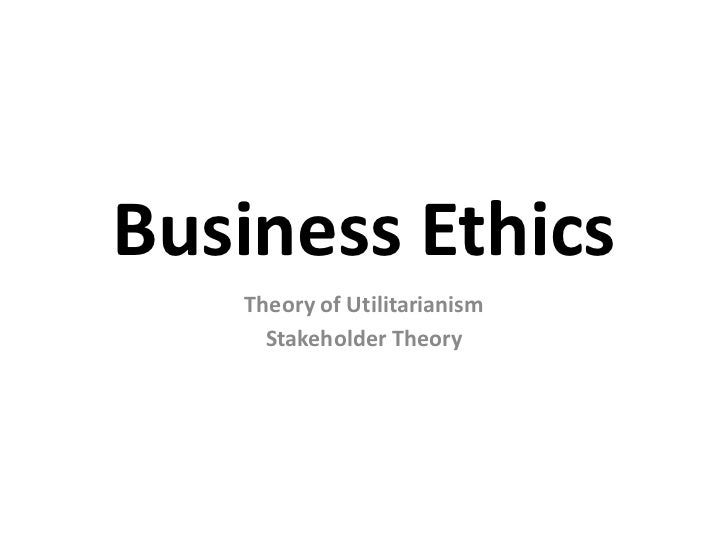 Business Ethics<br />Theory of Utilitarianism<br />Stakeholder Theory<br />