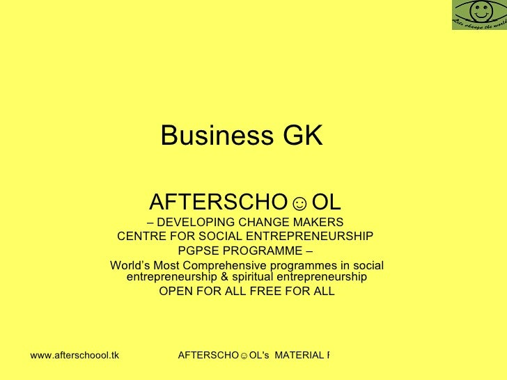 Business GK  AFTERSCHO☺OL   –  DEVELOPING CHANGE MAKERS  CENTRE FOR SOCIAL ENTREPRENEURSHIP  PGPSE PROGRAMME –  World's Mo...