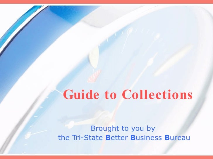 Guide to Collections Brought to you by  the Tri-State  B etter  B usiness  B ureau