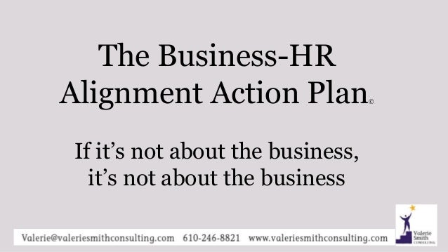 The Business-HR Alignment Action Plan© If it's not about the business, it's not about the business