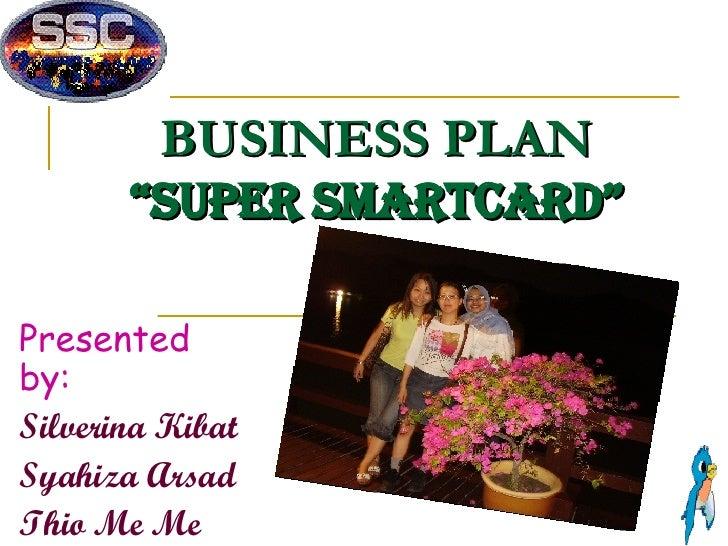 "BUSINESS PLAN ""Super SmartCard"" Presented by: Silverina Kibat Syahiza Arsad Thio Me Me"